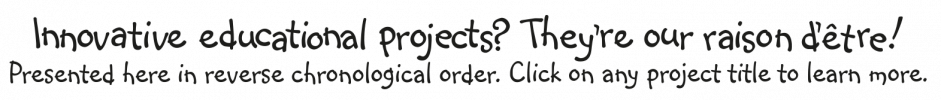 Innovative educational projects? They're our raison d'être! Presented here in reverse chronological order. Click on any project title for more details.